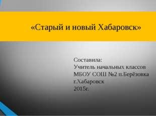 «Старый и новый Хабаровск» Составила: Учитель начальных классов МБОУ СОШ №2
