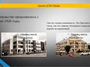 Здание ДЭВЭ банка строительство продолжалось с 1927 по 1928 годы. Оно не си