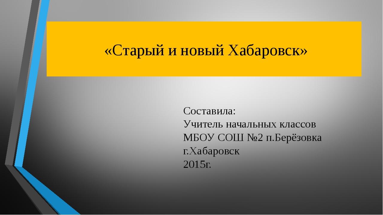 «Старый и новый Хабаровск» Составила: Учитель начальных классов МБОУ СОШ №2...