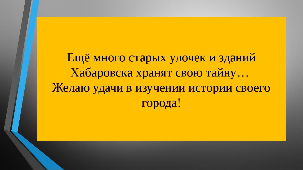 Ещё много старых улочек и зданий Хабаровска хранят свою тайну… Желаю удачи в...