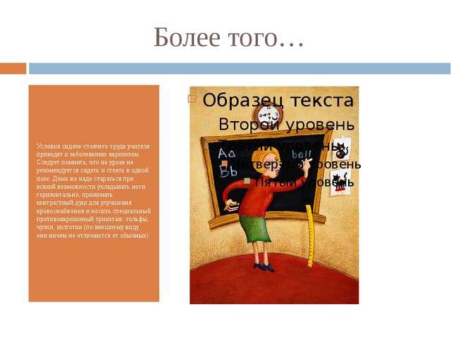Более того… Условия сидяче-стоячего труда учителя приводят к заболеванию вари...