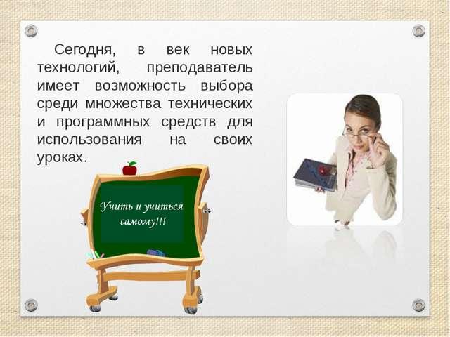 Сегодня, в век новых технологий, преподаватель имеет возможность выбора среди...