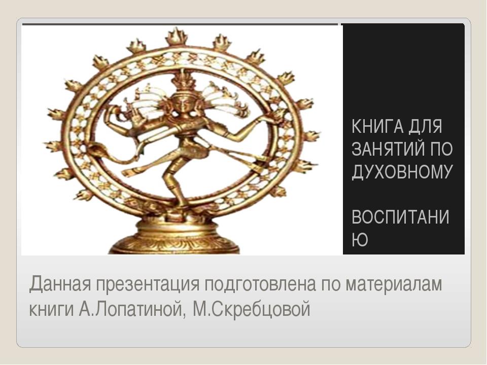 Данная презентация подготовлена по материалам книги А.Лопатиной, М.Скребцовой...