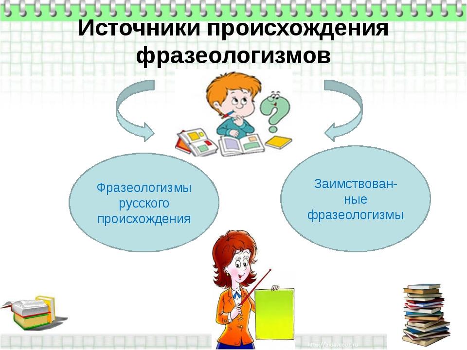 Источники происхождения фразеологизмов Фразеологизмы русского происхождения...