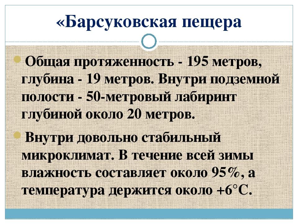 «Барсуковская пещера Общая протяженность - 195 метров, глубина - 19 метров. В...