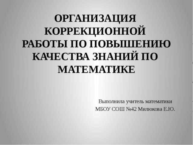 ОРГАНИЗАЦИЯ КОРРЕКЦИОННОЙ РАБОТЫ ПО ПОВЫШЕНИЮ КАЧЕСТВА ЗНАНИЙ ПО МАТЕМАТИКЕ В...