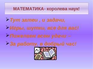 МАТЕМАТИКА- королева наук! Тут затеи , и задачи, Игры, шутки, все для вас! По