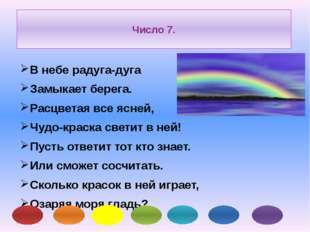 Число 7. В небе радуга-дуга Замыкает берега. Расцветая все ясней, Чудо-краска