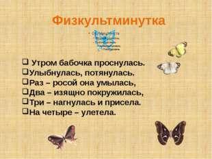 Физкультминутка Утром бабочка проснулась. Улыбнулась, потянулась. Раз – росой