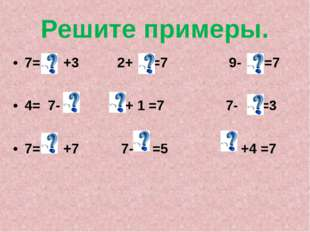 Решите примеры. 7= +3 2+ =7 9- =7 4= 7- + 1 =7 7- =3 7= +7 7- =5 +4 =7