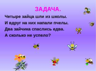 ЗАДАЧА. Четыре зайца шли из школы. И вдруг на них напали пчелы. Два зайчика с