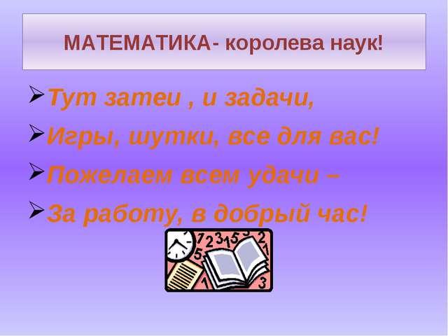 МАТЕМАТИКА- королева наук! Тут затеи , и задачи, Игры, шутки, все для вас! По...