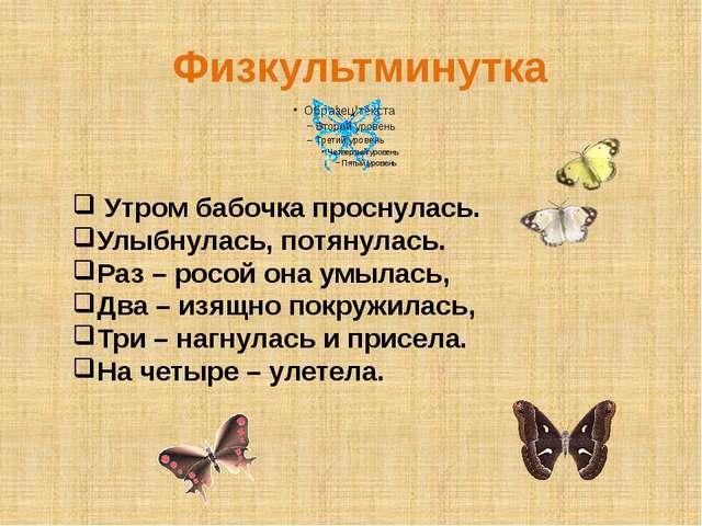 Физкультминутка Утром бабочка проснулась. Улыбнулась, потянулась. Раз – росой...