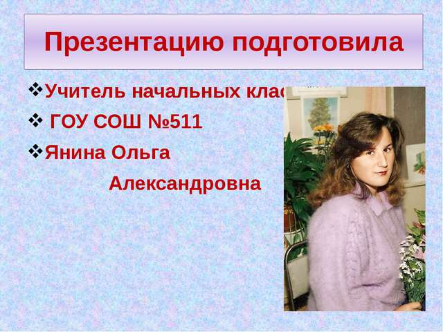 Презентацию подготовила Учитель начальных классов ГОУ СОШ №511 Янина Ольга Ал...