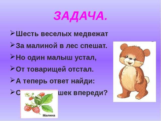 ЗАДАЧА. Шесть веселых медвежат За малиной в лес спешат. Но один малыш устал,...