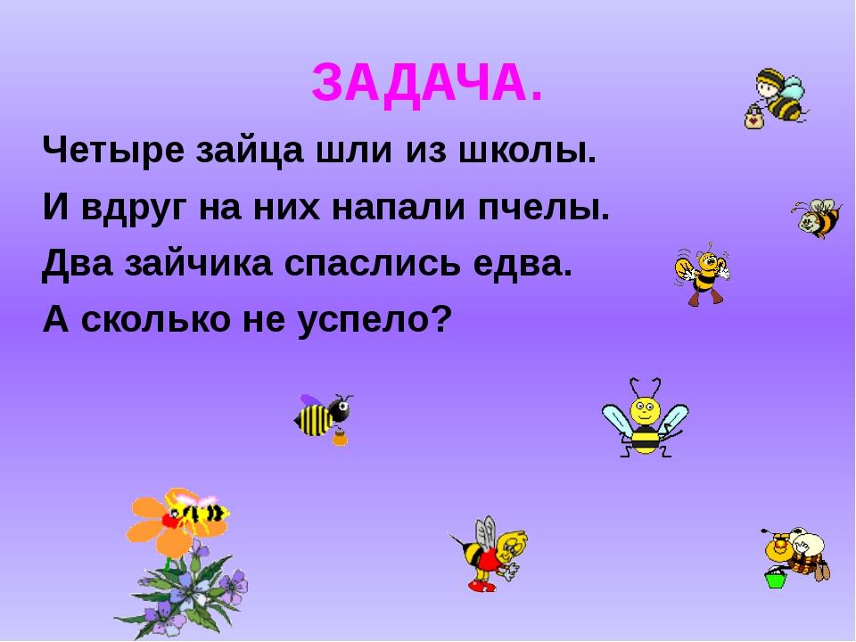 ЗАДАЧА. Четыре зайца шли из школы. И вдруг на них напали пчелы. Два зайчика с...