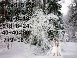 5+5+5+5 = 2+2+2+2= 6+6+6= 8+8+8= 40+40= 7+9= 20 8 18 24 80 16