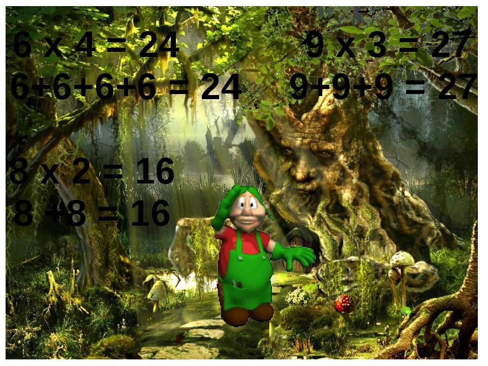6 х 4 = 24 6+6+6+6 = 24 9 х 3 = 27 9+9+9 = 27 8 х 2 = 16 8 +8 = 16
