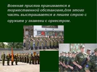 Военная присяга принимается в торжественной обстановке,для этого часть выстра