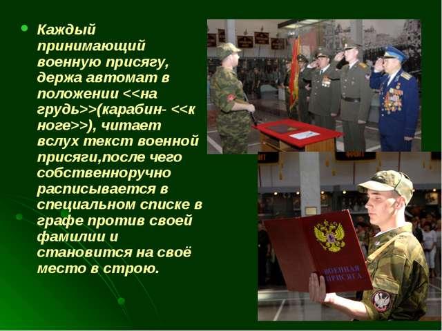 Каждый принимающий военную присягу, держа автомат в положении (карабин- ), чи...