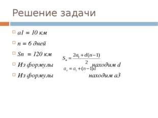 Решение задачи a1 = 10 км n = 6 дней Sn = 120 км Из формулы находим d Из форм