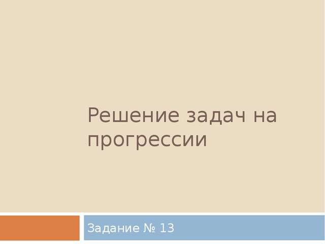 Решение задач на прогрессии Задание № 13