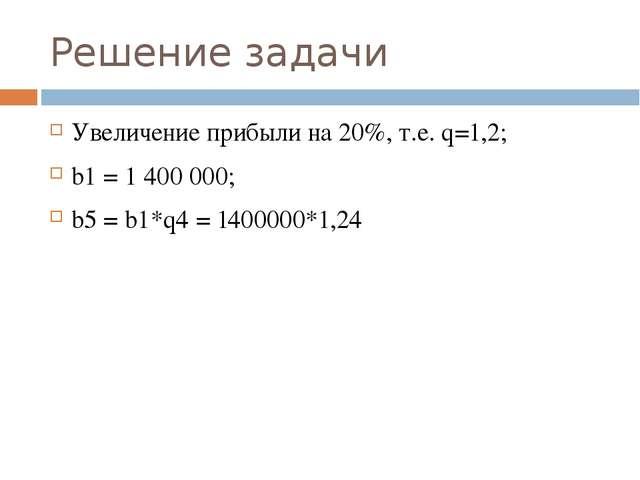 Решение задачи Увеличение прибыли на 20%, т.е. q=1,2; b1 = 1 400 000; b5 = b1...