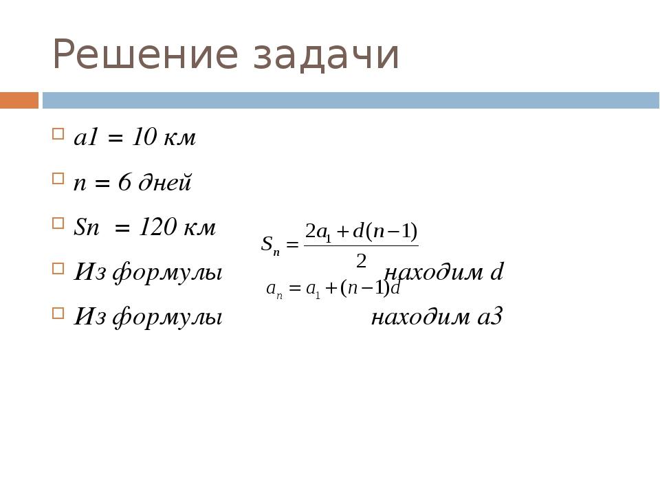 Решение задачи a1 = 10 км n = 6 дней Sn = 120 км Из формулы находим d Из форм...