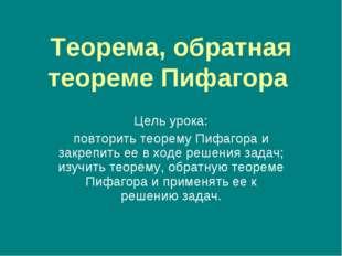 Теорема, обратная теореме Пифагора Цель урока: повторить теорему Пифагора и з