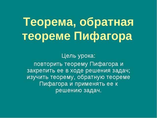 Теорема, обратная теореме Пифагора Цель урока: повторить теорему Пифагора и з...
