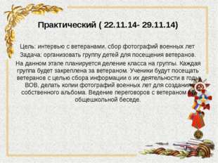 Практический ( 22.11.14- 29.11.14) Цель: интервью с ветеранами, сбор фотограф