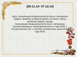 (29.11.14- 07.12.14) Цель: организация общешкольной встречи с ветераном. Зада