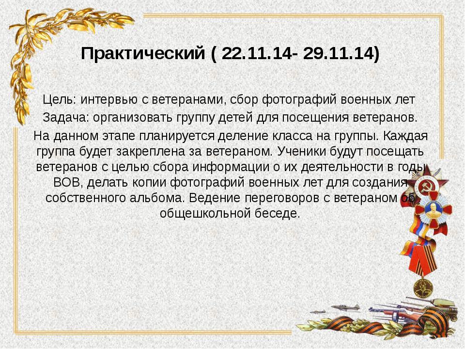Практический ( 22.11.14- 29.11.14) Цель: интервью с ветеранами, сбор фотограф...