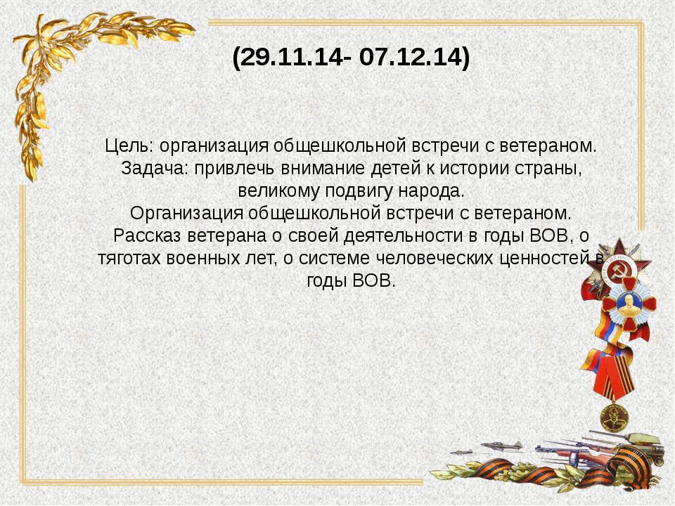 (29.11.14- 07.12.14) Цель: организация общешкольной встречи с ветераном. Зада...