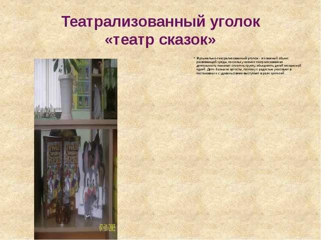 Театрализованный уголок «театр сказок» Музыкально-театрализованный уголок- э...