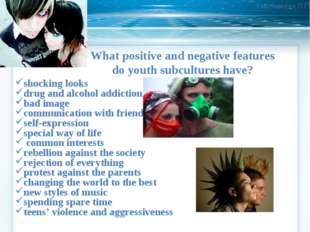 What positive and negative features do youth subcultures have? shocking looks