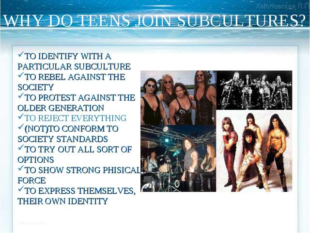 WHY DO TEENS JOIN SUBCULTURES? TO IDENTIFY WITH A PARTICULAR SUBCULTURE TO RE...