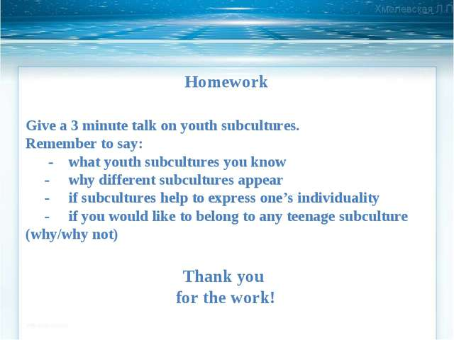 Homework Give a 3 minute talk on youth subcultures. Remember to say: - what y...