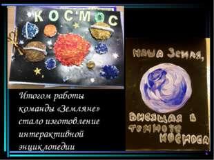 Итогом работы команды «Земляне» стало изготовление интерактивной энциклопедии