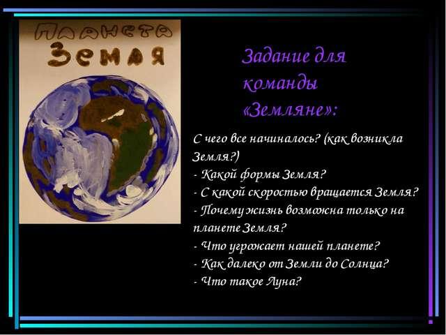 Задание для команды «Земляне»: С чего все начиналось? (как возникла Земля?) -...