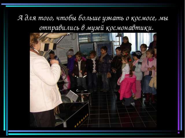 А для того, чтобы больше узнать о космосе, мы отправились в музей космонавтики.
