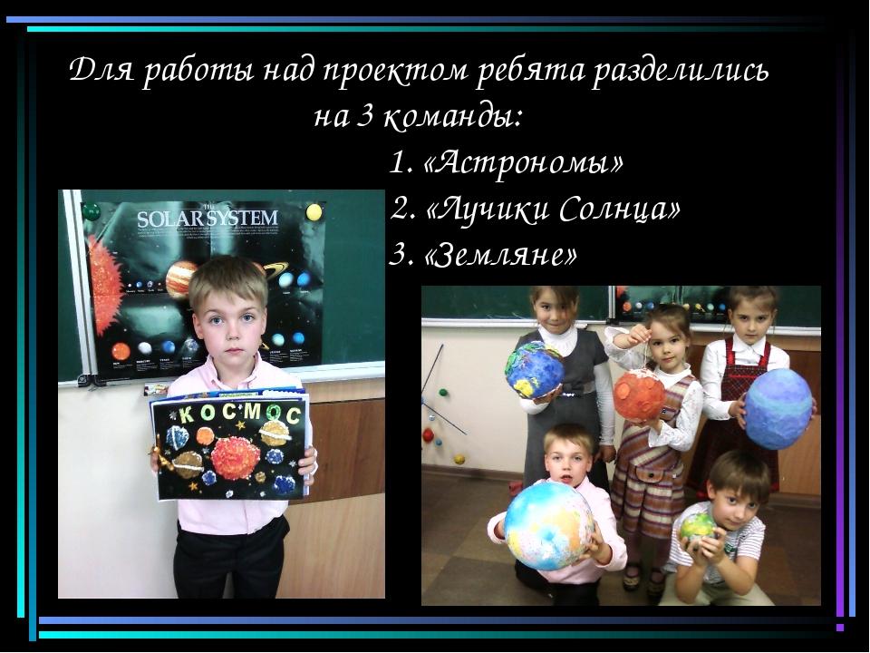 Для работы над проектом ребята разделились на 3 команды:  1. «Астрономы»...