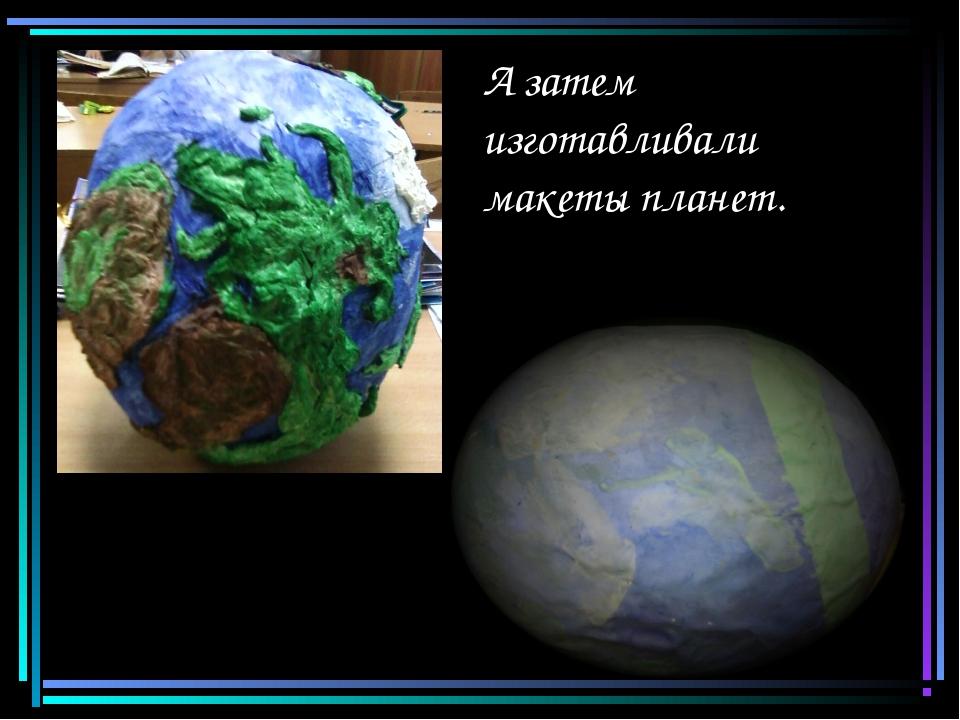 А затем изготавливали макеты планет.