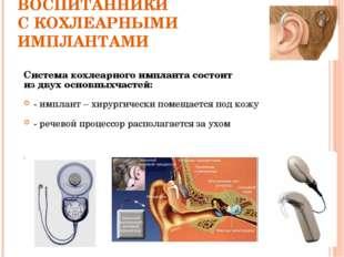 ВОСПИТАННИКИ С КОХЛЕАРНЫМИ ИМПЛАНТАМИ Система кохлеарного импланта состоит из