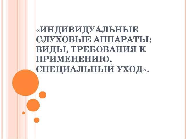 «ИНДИВИДУАЛЬНЫЕ СЛУХОВЫЕ АППАРАТЫ: ВИДЫ, ТРЕБОВАНИЯ К ПРИМЕНЕНИЮ, СПЕЦИАЛЬНЫЙ...