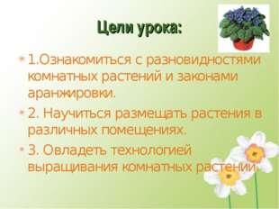 Цели урока: 1.Ознакомиться с разновидностями комнатных растений и законами ар