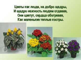 Цветы как люди, на добро щедры, И щедро нежность людям отдавая, Они цветут, с