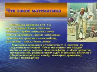 Что такое математика Математика зародилась в VI -V в. до н. э. в Древней Грец