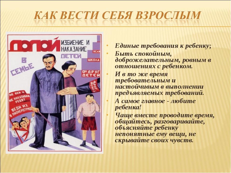 Единые требования к ребенку; Быть спокойным, доброжелательным, ровным в отнош...