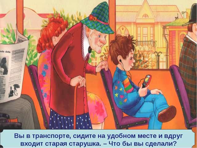 Вы в транспорте, сидите на удобном месте и вдруг входит старая старушка. – Чт...